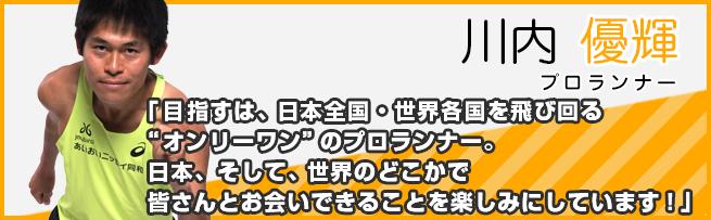 """川内 優輝(プロランナー):「目指すは、日本全国・世界各国を飛び回る""""オンリーワン""""のプロランナー。日本、そして、世界のどこかで皆さんとお会いできることを楽しみにしています!」"""